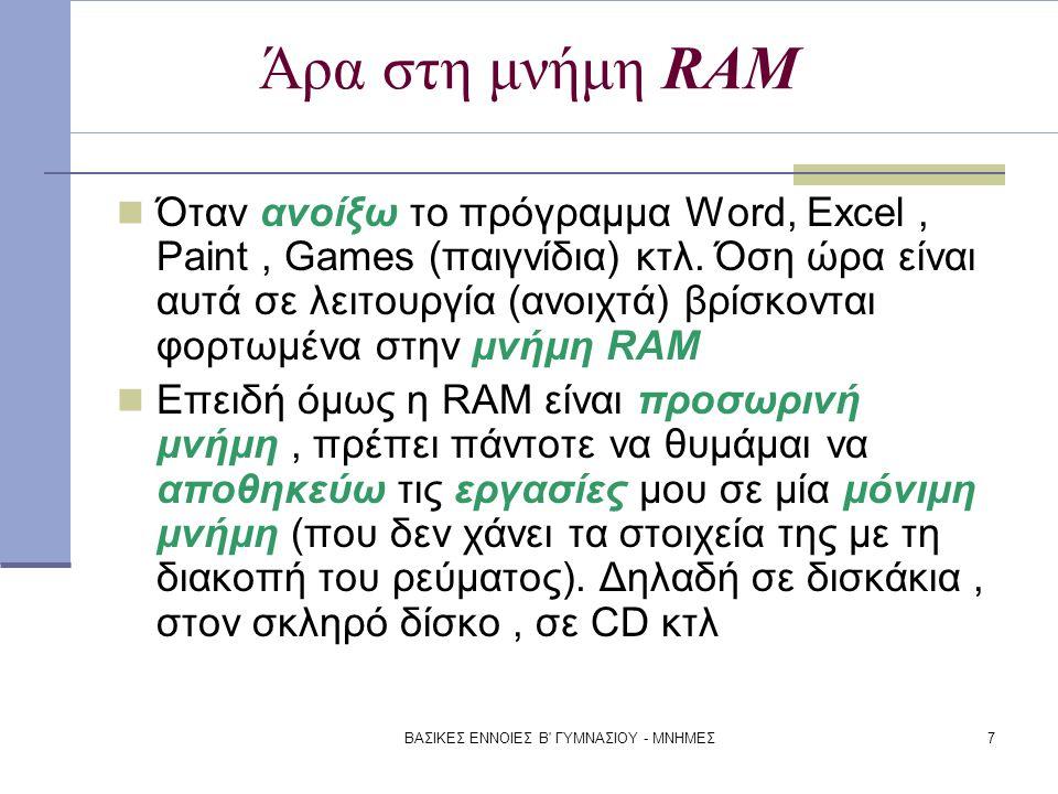 ΒΑΣΙΚΕΣ ΕΝΝΟΙΕΣ Β' ΓΥΜΝΑΣΙΟΥ - ΜΝΗΜΕΣ7 Άρα στη μνήμη RAM Όταν ανοίξω το πρόγραμμα Word, Excel, Paint, Games (παιγνίδια) κτλ. Όση ώρα είναι αυτά σε λει
