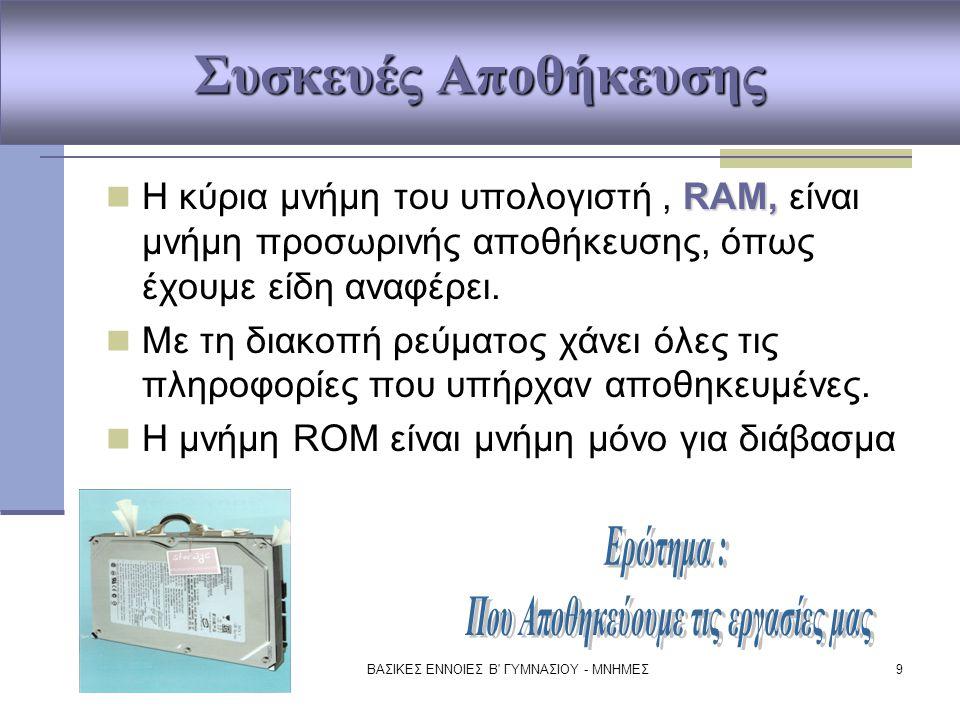 ΒΑΣΙΚΕΣ ΕΝΝΟΙΕΣ Β' ΓΥΜΝΑΣΙΟΥ - ΜΝΗΜΕΣ9 Συσκευές Αποθήκευσης RAM, Η κύρια μνήμη του υπολογιστή, RAM, είναι μνήμη προσωρινής αποθήκευσης, όπως έχουμε εί