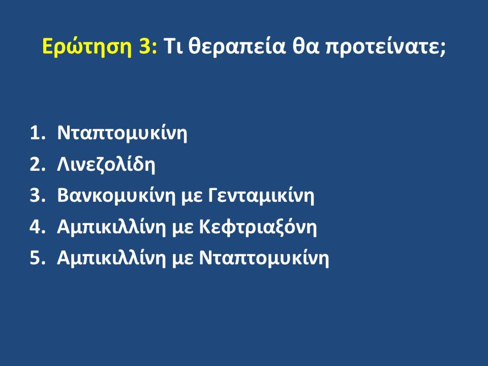 Ερώτηση 3: Τι θεραπεία θα προτείνατε; 1.Νταπτομυκίνη 2.Λινεζολίδη 3.Βανκομυκίνη με Γενταμικίνη 4.Αμπικιλλίνη με Κεφτριαξόνη 5.Αμπικιλλίνη με Νταπτομυκ