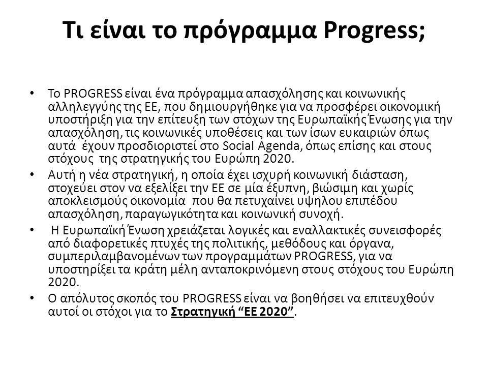 Τι είναι το πρόγραμμα Progress; Το PROGRESS είναι ένα πρόγραμμα απασχόλησης και κοινωνικής αλληλεγγύης της ΕΕ, που δημιουργήθηκε για να προσφέρει οικονομική υποστήριξη για την επίτευξη των στόχων της Ευρωπαϊκής Ένωσης για την απασχόληση, τις κοινωνικές υποθέσεις και των ίσων ευκαιριών όπως αυτά έχουν προσδιοριστεί στο Social Agenda, όπως επίσης και στους στόχους της στρατηγικής του Ευρώπη 2020.