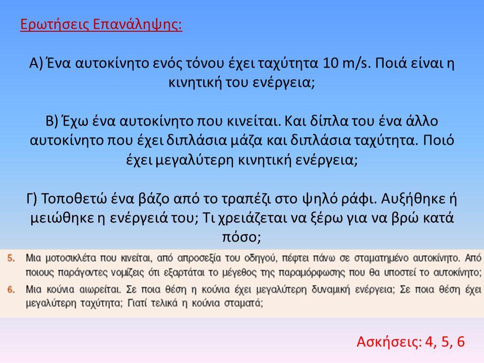 Ερωτήσεις Επανάληψης: Α) Ένα αυτοκίνητο ενός τόνου έχει ταχύτητα 10 m/s. Ποιά είναι η κινητική του ενέργεια; Β) Έχω ένα αυτοκίνητο που κινείται. Και δ