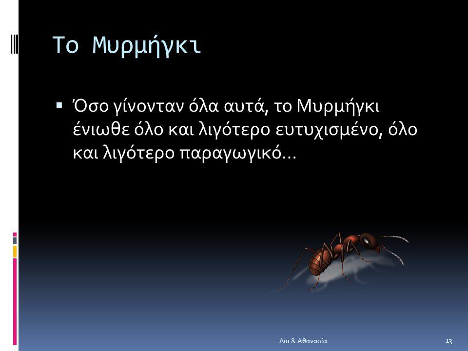 Το Μυρμήγκι  Όσο γίνονταν όλα αυτά, το Μυρμήγκι ένιωθε όλο και λιγότερο ευτυχισμένο, όλο και λιγότερο παραγωγικό… 13 Λία & Αθανασία