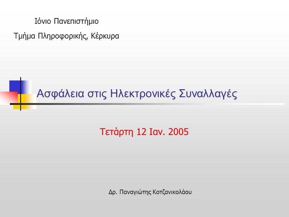 Ασφάλεια στις Ηλεκτρονικές Συναλλαγές Τετάρτη 12 Iαν. 2005 Ιόνιο Πανεπιστήμιο Τμήμα Πληροφορικής, Κέρκυρα Δρ. Παναγιώτης Κοτζανικολάου