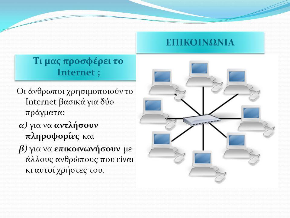 Τι μας προσφέρει το Internet ; ΕΠΙΚΟΙΝΩΝΙΑ Οι άνθρωποι χρησιμοποιούν το Internet βασικά για δύο πράγματα: α) για να αντλήσουν πληροφορίες και β) για ν