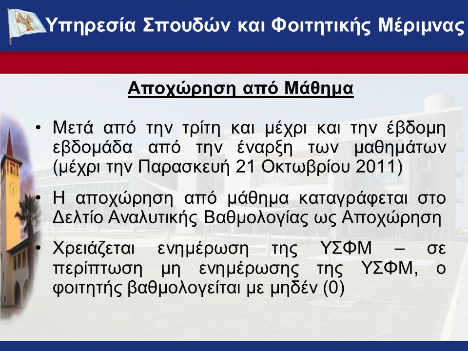 Αποχώρηση από Μάθημα Μετά από την τρίτη και μέχρι και την έβδομη εβδομάδα από την έναρξη των μαθημάτων (μέχρι την Παρασκευή 21 Οκτωβρίου 2011) Η αποχώρηση από μάθημα καταγράφεται στο Δελτίο Αναλυτικής Βαθμολογίας ως Αποχώρηση Χρειάζεται ενημέρωση της ΥΣΦΜ – σε περίπτωση μη ενημέρωσης της ΥΣΦΜ, ο φοιτητής βαθμολογείται με μηδέν (0) Υπηρεσία Σπουδών και Φοιτητικής Μέριμνας