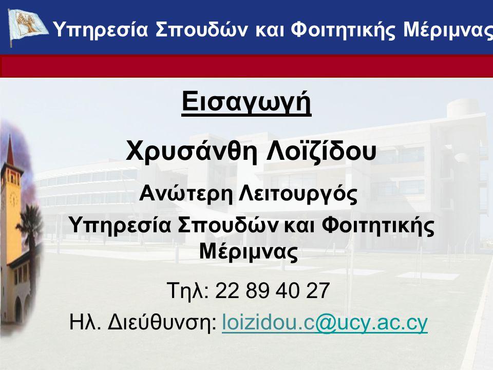 Εισαγωγή Χρυσάνθη Λοϊζίδου Ανώτερη Λειτουργός Υπηρεσία Σπουδών και Φοιτητικής Μέριμνας Τηλ: 22 89 40 27 Ηλ. Διεύθυνση: loizidou.c@ucy.ac.cy@ucy.ac.cy