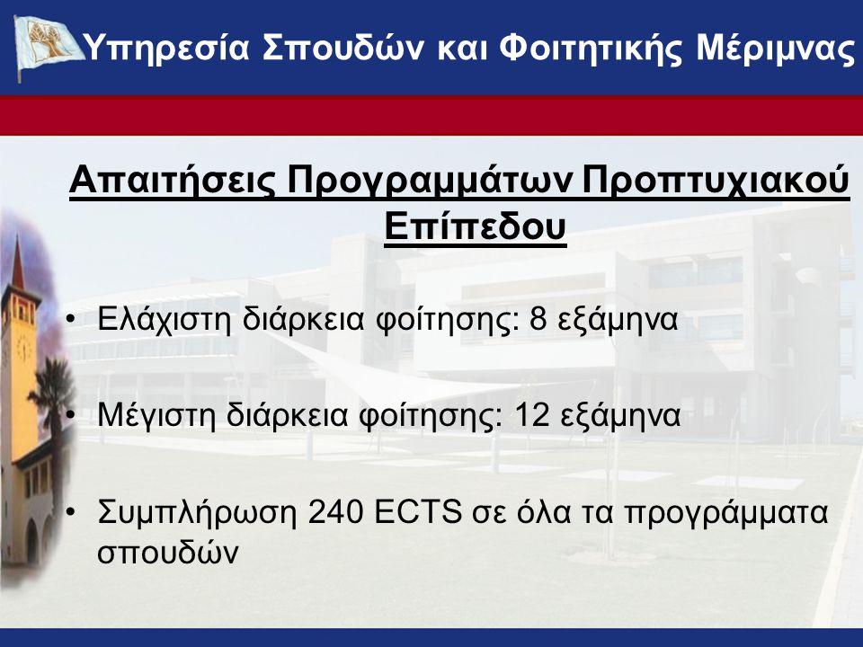 Απαιτήσεις Προγραμμάτων Προπτυχιακού Επίπεδου Ελάχιστη διάρκεια φοίτησης: 8 εξάμηνα Μέγιστη διάρκεια φοίτησης: 12 εξάμηνα Συμπλήρωση 240 ECTS σε όλα τα προγράμματα σπουδών ΥΠΗΡΕΣΙΑ ΣΠΟΥΔΩΝ ΚΑΙ ΦΟΙΤΗΤΙΚΗΣ ΜΕΡΙΜΝΑΣ - www.ucy.ac.cy/fmweb Υπηρεσία Σπουδών και Φοιτητικής Μέριμνας