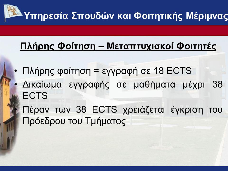 Πλήρης Φοίτηση – Μεταπτυχιακοί Φοιτητές Πλήρης φοίτηση = εγγραφή σε 18 ECTS Δικαίωμα εγγραφής σε μαθήματα μέχρι 38 ECTS Πέραν των 38 ECTS χρειάζεται έγκριση του Πρόεδρου του Τμήματος ΥΠΗΡΕΣΙΑ ΣΠΟΥΔΩΝ ΚΑΙ ΦΟΙΤΗΤΙΚΗΣ ΜΕΡΙΜΝΑΣ - www.ucy.ac.cy/fmweb Υπηρεσία Σπουδών και Φοιτητικής Μέριμνας
