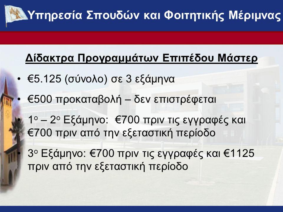 Δίδακτρα Προγραμμάτων Επιπέδου Μάστερ €5.125 (σύνολο) σε 3 εξάμηνα €500 προκαταβολή – δεν επιστρέφεται 1 ο – 2 ο Εξάμηνο: €700 πριν τις εγγραφές και €700 πριν από την εξεταστική περίοδο 3 ο Εξάμηνο: €700 πριν τις εγγραφές και €1125 πριν από την εξεταστική περίοδο ΥΠΗΡΕΣΙΑ ΣΠΟΥΔΩΝ ΚΑΙ ΦΟΙΤΗΤΙΚΗΣ ΜΕΡΙΜΝΑΣ - www.ucy.ac.cy/fmweb Υπηρεσία Σπουδών και Φοιτητικής Μέριμνας