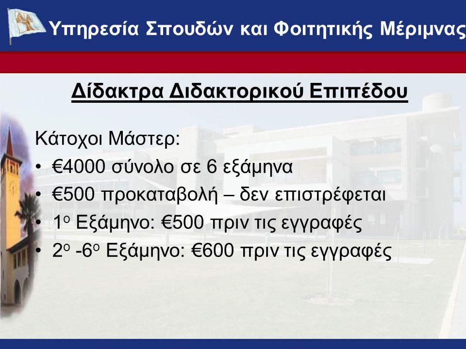 Δίδακτρα Διδακτορικού Επιπέδου Κάτοχοι Μάστερ: €4000 σύνολο σε 6 εξάμηνα €500 προκαταβολή – δεν επιστρέφεται 1 ο Εξάμηνο: €500 πριν τις εγγραφές 2 ο -6 ο Εξάμηνο: €600 πριν τις εγγραφές ΥΠΗΡΕΣΙΑ ΣΠΟΥΔΩΝ ΚΑΙ ΦΟΙΤΗΤΙΚΗΣ ΜΕΡΙΜΝΑΣ - www.ucy.ac.cy/fmweb Υπηρεσία Σπουδών και Φοιτητικής Μέριμνας