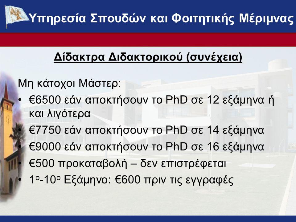 Δίδακτρα Διδακτορικού (συνέχεια) Μη κάτοχοι Μάστερ: €6500 εάν αποκτήσουν το PhD σε 12 εξάμηνα ή και λιγότερα €7750 εάν αποκτήσουν το PhD σε 14 εξάμηνα €9000 εάν αποκτήσουν το PhD σε 16 εξάμηνα €500 προκαταβολή – δεν επιστρέφεται 1 ο -10 ο Εξάμηνο: €600 πριν τις εγγραφές ΥΠΗΡΕΣΙΑ ΣΠΟΥΔΩΝ ΚΑΙ ΦΟΙΤΗΤΙΚΗΣ ΜΕΡΙΜΝΑΣ - www.ucy.ac.cy/fmweb Υπηρεσία Σπουδών και Φοιτητικής Μέριμνας