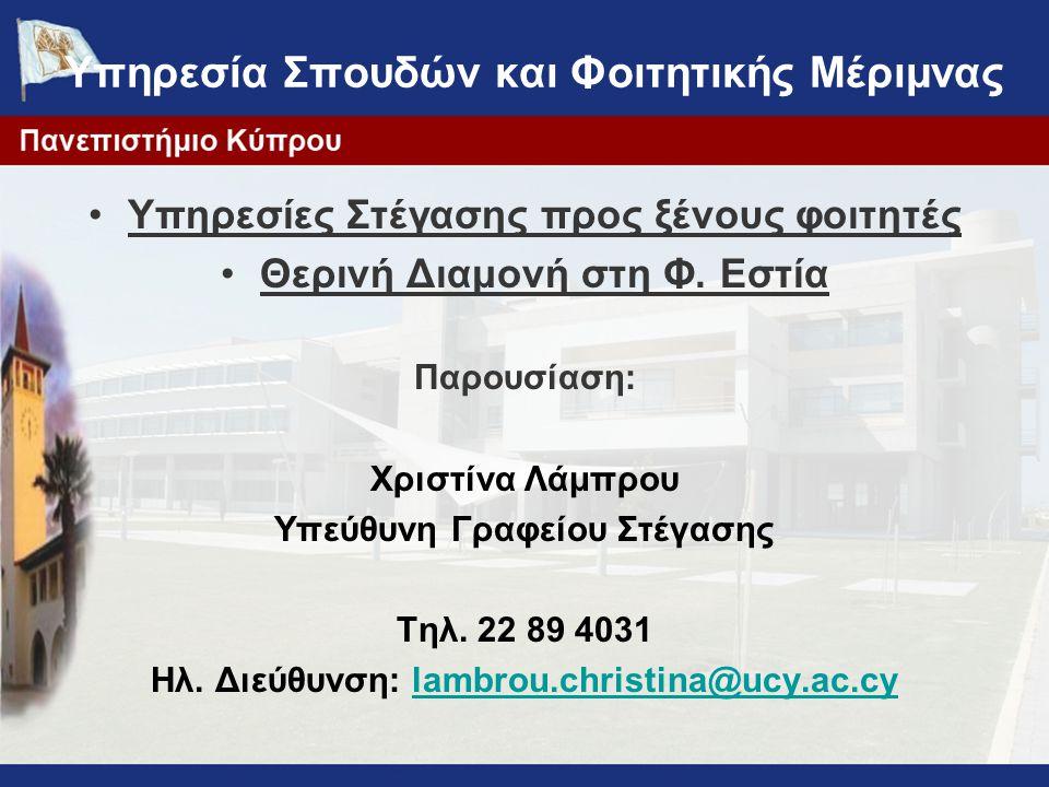 Υπηρεσίες Στέγασης προς ξένους φοιτητές Θερινή Διαμονή στη Φ. Εστία Παρουσίαση: Χριστίνα Λάμπρου Υπεύθυνη Γραφείου Στέγασης Τηλ. 22 89 4031 Ηλ. Διεύθυ
