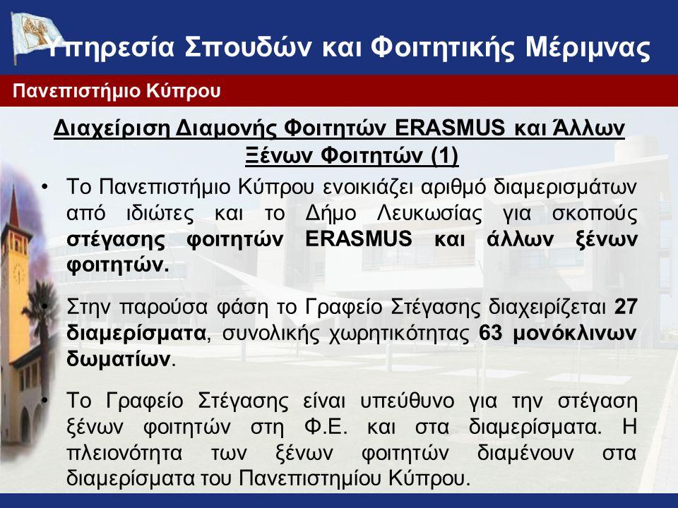 Υπηρεσία Σπουδών και Φοιτητικής Μέριμνας Διαχείριση Διαμονής Φοιτητών ERASMUS και Άλλων Ξένων Φοιτητών (1) Το Πανεπιστήμιο Κύπρου ενοικιάζει αριθμό διαμερισμάτων από ιδιώτες και το Δήμο Λευκωσίας για σκοπούς στέγασης φοιτητών ERASMUS και άλλων ξένων φοιτητών.