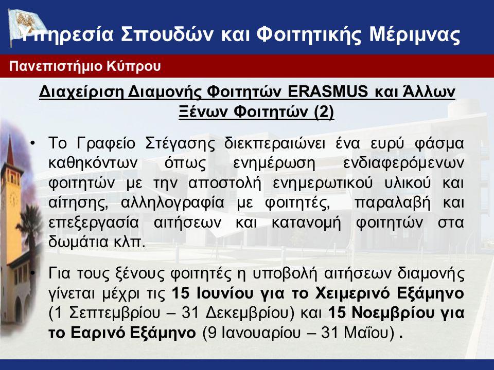 Υπηρεσία Σπουδών και Φοιτητικής Μέριμνας Διαχείριση Διαμονής Φοιτητών ERASMUS και Άλλων Ξένων Φοιτητών (2) Το Γραφείο Στέγασης διεκπεραιώνει ένα ευρύ φάσμα καθηκόντων όπως ενημέρωση ενδιαφερόμενων φοιτητών με την αποστολή ενημερωτικού υλικού και αίτησης, αλληλογραφία με φοιτητές, παραλαβή και επεξεργασία αιτήσεων και κατανομή φοιτητών στα δωμάτια κλπ.