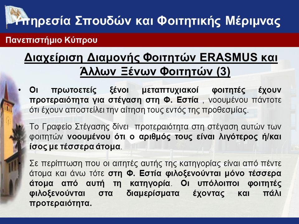 Υπηρεσία Σπουδών και Φοιτητικής Μέριμνας Διαχείριση Διαμονής Φοιτητών ERASMUS και Άλλων Ξένων Φοιτητών (3) Οι πρωτοετείς ξένοι μεταπτυχιακοί φοιτητές έχουν προτεραιότητα για στέγαση στη Φ.