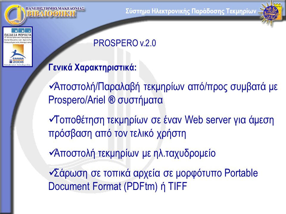 Σύστημα Ηλεκτρονικής Παράδοσης Τεκμηρίων PROSPERO v.2.0 Γενικά Χαρακτηριστικά: Αποστολή/Παραλαβή τεκμηρίων από/προς συμβατά με Prospero/Ariel ® συστήματα Τοποθέτηση τεκμηρίων σε έναν Web server για άμεση πρόσβαση από τον τελικό χρήστη Αποστολή τεκμηρίων με ηλ.ταχυδρομείο Σάρωση σε τοπικά αρχεία σε μορφότυπο Portable Document Format (PDFtm) ή TIFF