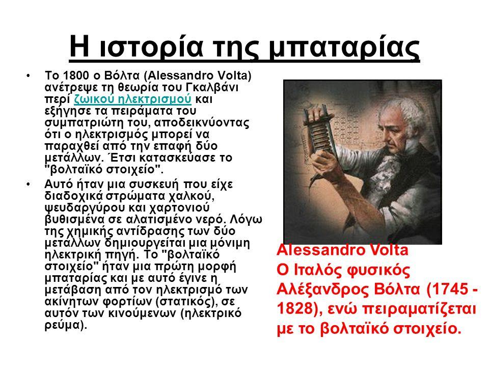 Η ιστορία της μπαταρίας Το 1800 ο Βόλτα (Alessandro Volta) ανέτρεψε τη θεωρία του Γκαλβάνι περί ζωικού ηλεκτρισμού και εξήγησε τα πειράματα του συμπατ