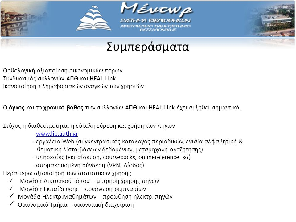 Συμπεράσματα Ορθολογική αξιοποίηση οικονομικών πόρων Συνδυασμός συλλογών ΑΠΘ και HEAL-Link Ικανοποίηση πληροφοριακών αναγκών των χρηστών Στόχος η διαθεσιμότητα, η εύκολη εύρεση και χρήση των πηγών - www.lib.auth.grwww.lib.auth.gr - εργαλεία Web (συγκεντρωτικός κατάλογος περιοδικών, ενιαία αλφαβητική & θεματική λίστα βάσεων δεδομένων, μεταμηχανή αναζήτησης) - υπηρεσίες (εκπαίδευση, coursepacks, onlinereference κά) - απομακρυσμένη σύνδεση (VPN, Δίοδος) Περαιτέρω αξιοποίηση των στατιστικών χρήσης Μονάδα Δικτυακού Τόπου – μέτρηση χρήσης πηγών Μονάδα Εκπαίδευσης – οργάνωση σεμιναρίων Μονάδα Ηλεκτρ.Μαθημάτων – προώθηση ηλεκτρ.