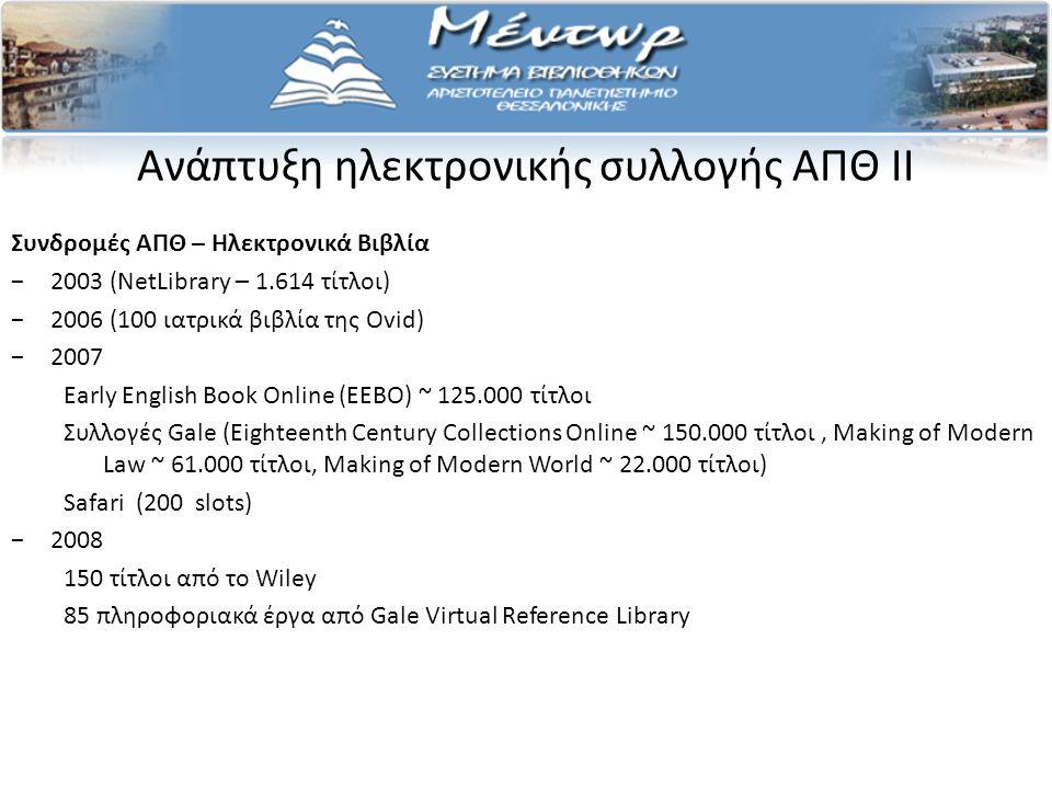 Ανάπτυξη ηλεκτρονικής συλλογής ΑΠΘ II Συνδρομές ΑΠΘ – Ηλεκτρονικά Βιβλία −2003 (NetLibrary – 1.614 τίτλοι) −2006 (100 ιατρικά βιβλία της Ovid) −2007 Early English Book Online (EEBO) ~ 125.000 τίτλοι Συλλογές Gale (Eighteenth Century Collections Online ~ 150.000 τίτλοι, Making of Modern Law ~ 61.000 τίτλοι, Making of Modern World ~ 22.000 τίτλοι) Safari (200 slots) −2008 150 τίτλοι από το Wiley 85 πληροφοριακά έργα από Gale Virtual Reference Library