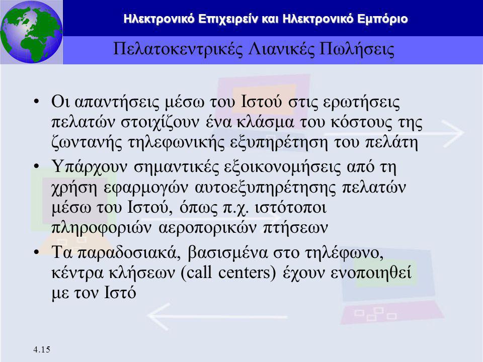 Ηλεκτρονικό Επιχειρείν και Ηλεκτρονικό Εμπόριο 4.15 Πελατοκεντρικές Λιανικές Πωλήσεις Οι απαντήσεις μέσω του Ιστού στις ερωτήσεις πελατών στοιχίζουν ένα κλάσμα του κόστους της ζωντανής τηλεφωνικής εξυπηρέτηση του πελάτη Υπάρχουν σημαντικές εξοικονομήσεις από τη χρήση εφαρμογών αυτοεξυπηρέτησης πελατών μέσω του Ιστού, όπως π.χ.