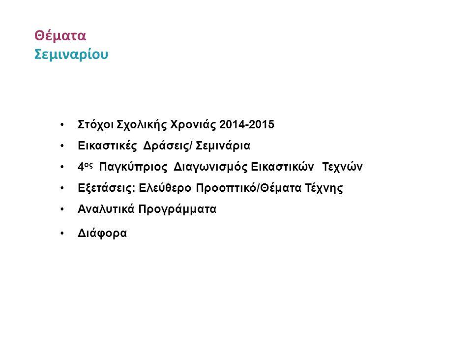 Θέματα Σεμιναρίου Στόχοι Σχολικής Χρονιάς 2014-2015 Εικαστικές Δράσεις/ Σεμινάρια 4 ος Παγκύπριος Διαγωνισμός Εικαστικών Τεχνών Εξετάσεις: Ελεύθερο Πρ