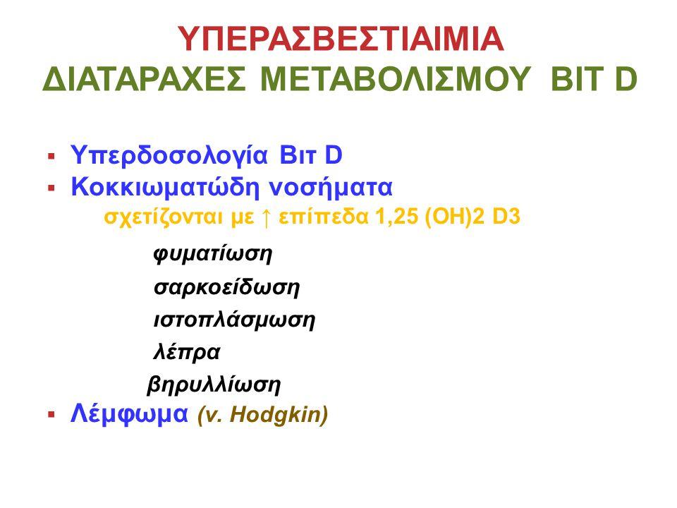 ΥΠΕΡΑΣΒΕΣΤΙΑΙΜΙΑ ΔΙΑΤΑΡΑΧΕΣ ΜΕΤΑΒΟΛΙΣΜΟΥ ΒΙΤ D  Υπερδοσολογία Βιτ D  Κοκκιωματώδη νοσήματα σχετίζονται με ↑ επίπεδα 1,25 (ΟΗ)2 D3 φυματίωση σαρκοείδωση ιστοπλάσμωση λέπρα βηρυλλίωση  Λέμφωμα (ν.