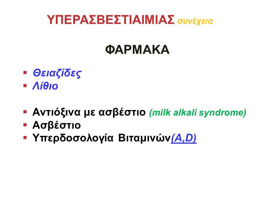 ΥΠΕΡΑΣΒΕΣΤΙΑΙΜΙΑΣ συνέχεια ΦΑΡΜΑΚΑ  Θειαζίδες  Λίθιο  Αντιόξινα με ασβέστιο (milk alkali syndrome)  Ασβέστιο  Υπερδοσολογία Βιταμινών(Α,D)