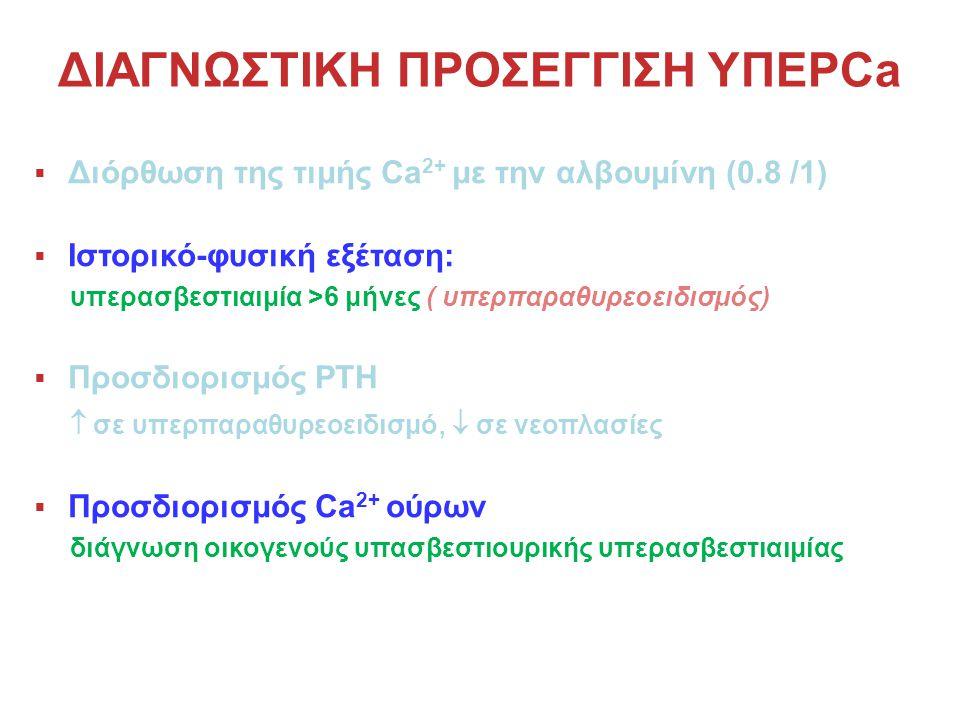 ΔΙΑΓΝΩΣΤΙΚΗ ΠΡΟΣΕΓΓΙΣΗ ΥΠΕΡCa  Διόρθωση της τιμής Ca 2+ με την αλβουμίνη (0.8 /1)  Ιστορικό-φυσική εξέταση: υπερασβεστιαιμία >6 μήνες ( υπερπαραθυρεοειδισμός)  Προσδιορισμός PTH  σε υπερπαραθυρεοειδισμό,  σε νεοπλασίες  Προσδιορισμός Ca 2+ ούρων διάγνωση οικογενούς υπασβεστιουρικής υπερασβεστιαιμίας