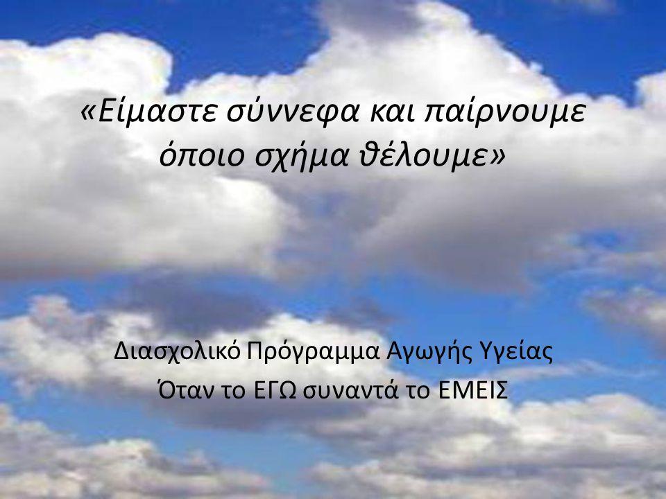 «Είμαστε σύννεφα και παίρνουμε όποιο σχήμα θέλουμε» Διασχολικό Πρόγραμμα Αγωγής Υγείας Όταν το ΕΓΩ συναντά το ΕΜΕΙΣ