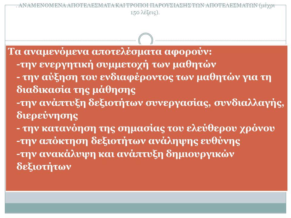 Δ. ΑΝΑΜΕΝΟΜΕΝΑ ΑΠΟΤΕΛΕΣΜΑΤΑ ΚΑΙ ΤΡΟΠΟΙ ΠΑΡΟΥΣΙΑΣΗΣ ΤΩΝ ΑΠΟΤΕΛΕΣΜΑΤΩΝ (μέχρι 150 λέξεις). Τα αναμενόμενα αποτελέσματα αφορούν: -την ενεργητική συμμετοχ