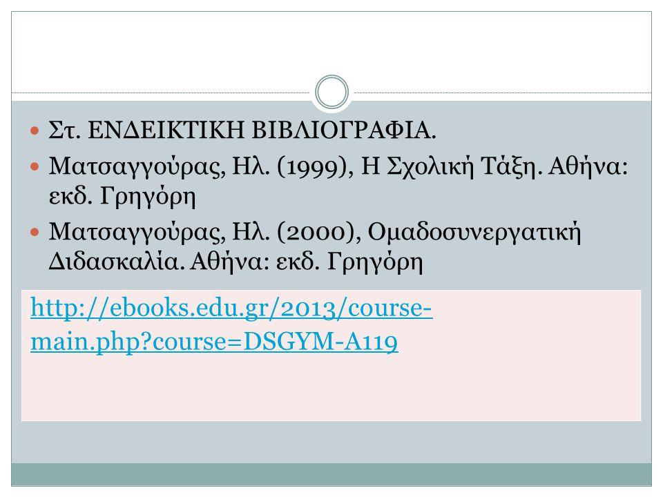Στ. ΕΝΔΕΙΚΤΙΚΗ ΒΙΒΛΙΟΓΡΑΦΙΑ. Ματσαγγούρας, Ηλ. (1999), Η Σχολική Τάξη. Αθήνα: εκδ. Γρηγόρη Ματσαγγούρας, Ηλ. (2000), Ομαδοσυνεργατική Διδασκαλία. Αθήν