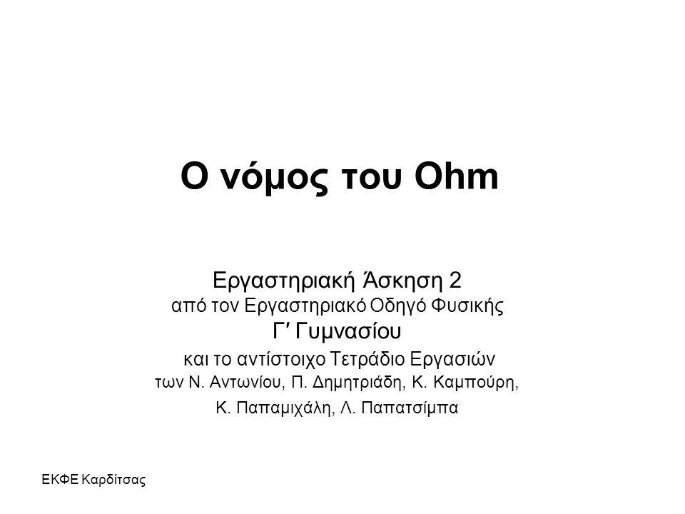ΕΚΦΕ Καρδίτσας Ο νόμος του Ohm Εργαστηριακή Άσκηση 2 από τον Εργαστηριακό Οδηγό Φυσικής Γ′ Γυμνασίου και το αντίστοιχο Τετράδιο Εργασιών των Ν. Αντωνί