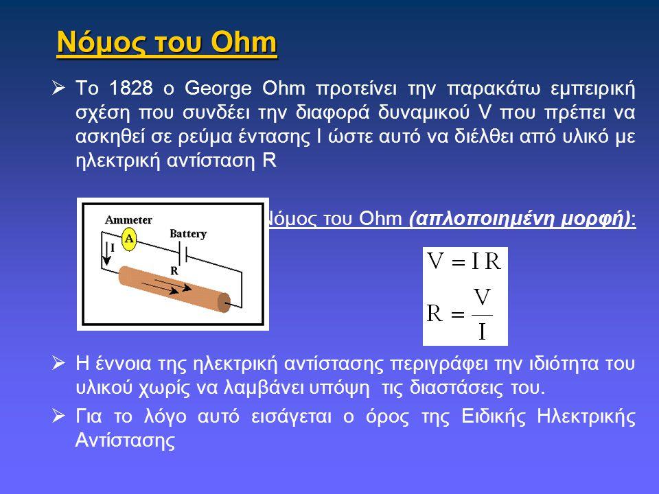 Νόμος του Ohm  Το 1828 ο George Ohm προτείνει την παρακάτω εμπειρική σχέση που συνδέει την διαφορά δυναμικού V που πρέπει να ασκηθεί σε ρεύμα έντασης Ι ώστε αυτό να διέλθει από υλικό με ηλεκτρική αντίσταση R Νόμος του Ohm (απλοποιημένη μορφή):  Η έννοια της ηλεκτρική αντίστασης περιγράφει την ιδιότητα του υλικού χωρίς να λαμβάνει υπόψη τις διαστάσεις του.