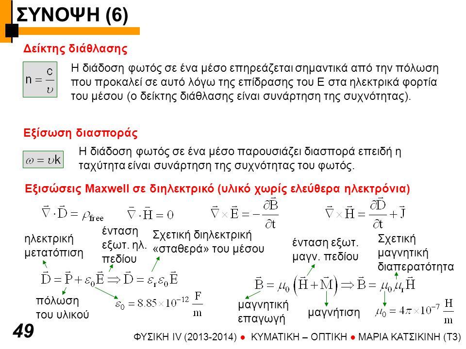 ΣΥΝΟΨΗ (6) ΦΥΣΙΚΗ IV (2013-2014) ● KYMATIKH – OΠTIKH ● ΜΑΡΙΑ ΚΑΤΣΙΚΙΝΗ (T3) 50 Εξισώσεις Maxwell σε διηλεκτρικό Στο διηλεκτρικό δεν υπάρχουν ελέυθερα φορτία και ρεύματα Ταχύτητα διάδοσης στο μέσο Δείκτης διάθλασης Όλες οι σχέσεις ισχύουν για ομοιογενές και ισότροπο μέσο.