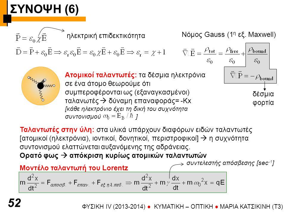 ΣΥΝΟΨΗ (6) ΦΥΣΙΚΗ IV (2013-2014) ● KYMATIKH – OΠTIKH ● ΜΑΡΙΑ ΚΑΤΣΙΚΙΝΗ (T3) 53 Διπολικη ροπή ηλεκτρονίου (ηλεκτρόνιο q= -e, πυρήνας μαζί με τα υπόλοιπα ηλεκτρόνια q=+Ze-(Z-1)e= -e χρονική μεταβολή του πεδίου (η χωρική είναι πολύ μικρή επειδή οι διαστάσεις του ατόμου [~10 -10 m] είναι πολύ μικρότερες του μήκους κύματος του φωτός [~10 -6 m] ) Επαγόμενη πόλωση από το πεδίο του φωτός Για ω~ω 0  συντονισμός  πόλωση Για ω<ω 0  πόλωση και εξ.