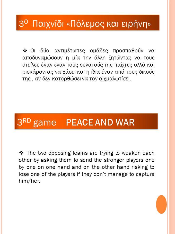 3 RD game PEACE AND WAR 3 O Παιχνίδι «Πόλεμος και ειρήνη»  Οι δύο αντιμέτωπες ομάδες προσπαθούν να αποδυναμώσουν η μία την άλλη ζητώντας να τους στείλει, έναν έναν τους δυνατούς της παίχτες αλλά και ρισκάροντας να χάσει και η ίδια έναν από τους δικούς της, αν δεν κατορθώσει να τον αιχμαλωτίσει.