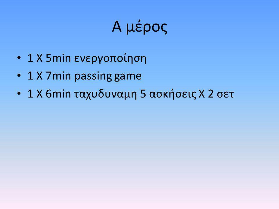 Α μέρος 1 Χ 5min ενεργοποίηση 1 Χ 7min passing game 1 X 6min ταχυδυναμη 5 ασκήσεις Χ 2 σετ