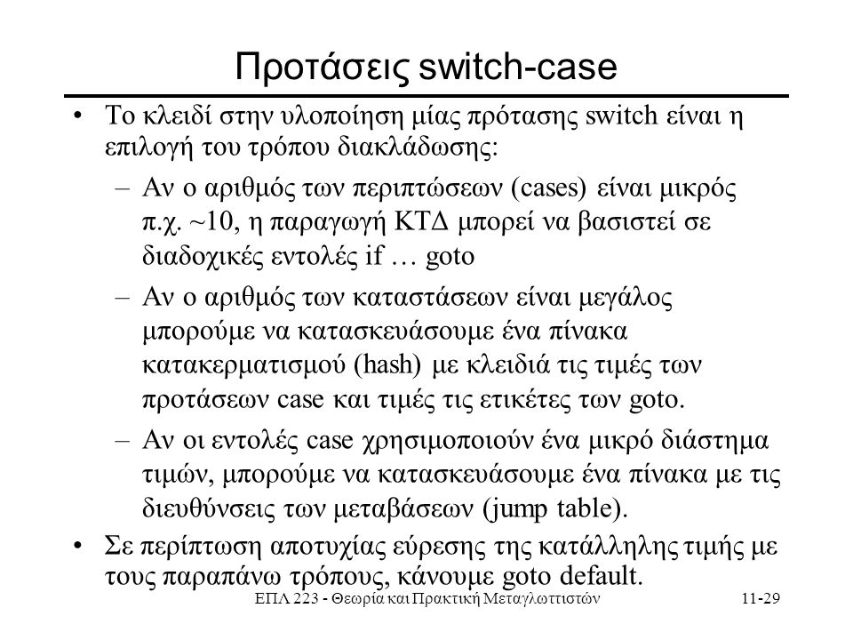 ΕΠΛ 223 - Θεωρία και Πρακτική Μεταγλωττιστών11-29 Προτάσεις switch-case Το κλειδί στην υλοποίηση μίας πρότασης switch είναι η επιλογή του τρόπου διακλάδωσης: –Αν ο αριθμός των περιπτώσεων (cases) είναι μικρός π.χ.