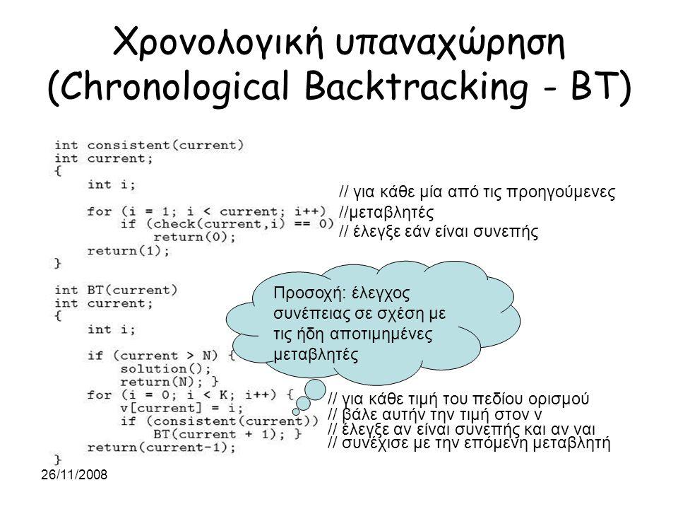26/11/2008 Χρονολογική υπαναχώρηση (Chronological Backtracking - BT) // τέλος // για κάθε τιμή του πεδίου ορισμού // έλεγξε αν είναι συνεπής και αν ναι // συνέχισε με την επόμενη μεταβλητή // βάλε αυτήν την τιμή στον v // για κάθε μία από τις προηγούμενες //μεταβλητές // έλεγξε εάν είναι συνεπής Προσοχή: έλεγχος συνέπειας σε σχέση με τις ήδη αποτιμημένες μεταβλητές