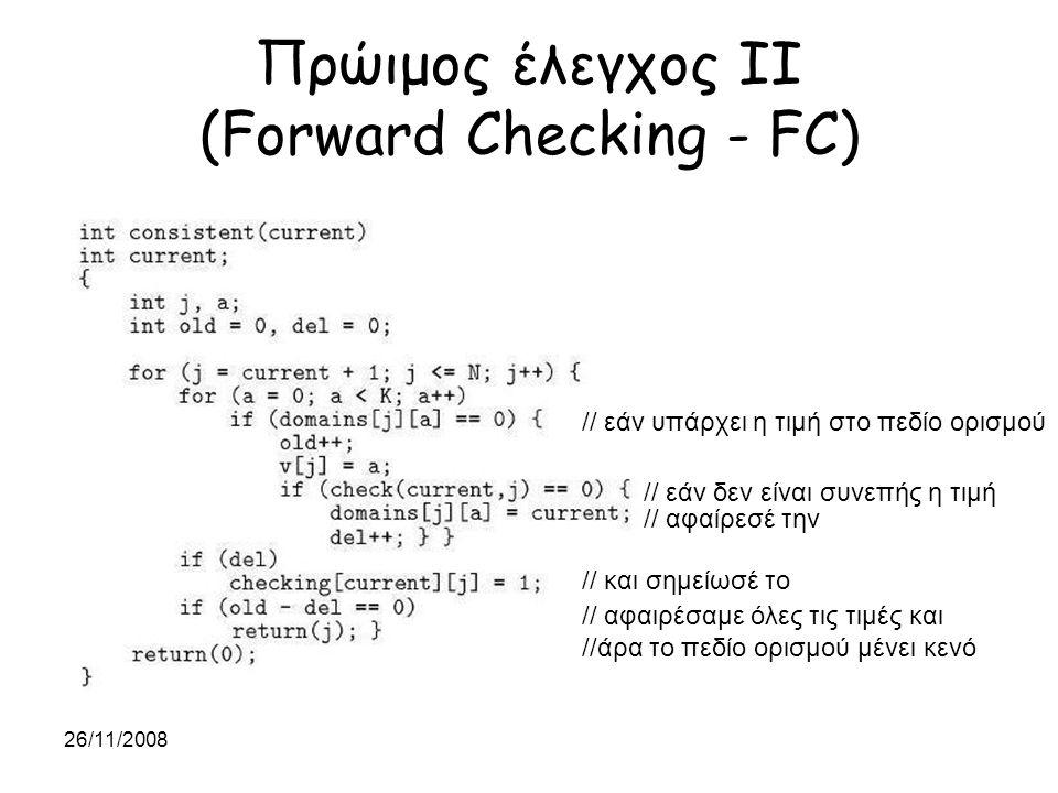26/11/2008 Πρώιμος έλεγχος IΙΙ (Forward Checking - FC) // τέλος // για κάθε τιμή στο πεδίο ορισμού // εάν η τιμή έχει αφαιρεθεί από το πεδίο // ορισμού αδιαφορεί για την τιμή αυτή // έλεγχος συνέπειας // εάν η τιμή είναι συνεπής // συνέχισε με την επόμενη μεταβλητή // αλλιώς αναίρεσε ό,τι έκανες Προσοχή: έλεγχος συνέπειας σε σχέση με τις μη αποτιμημένες μεταβλητές