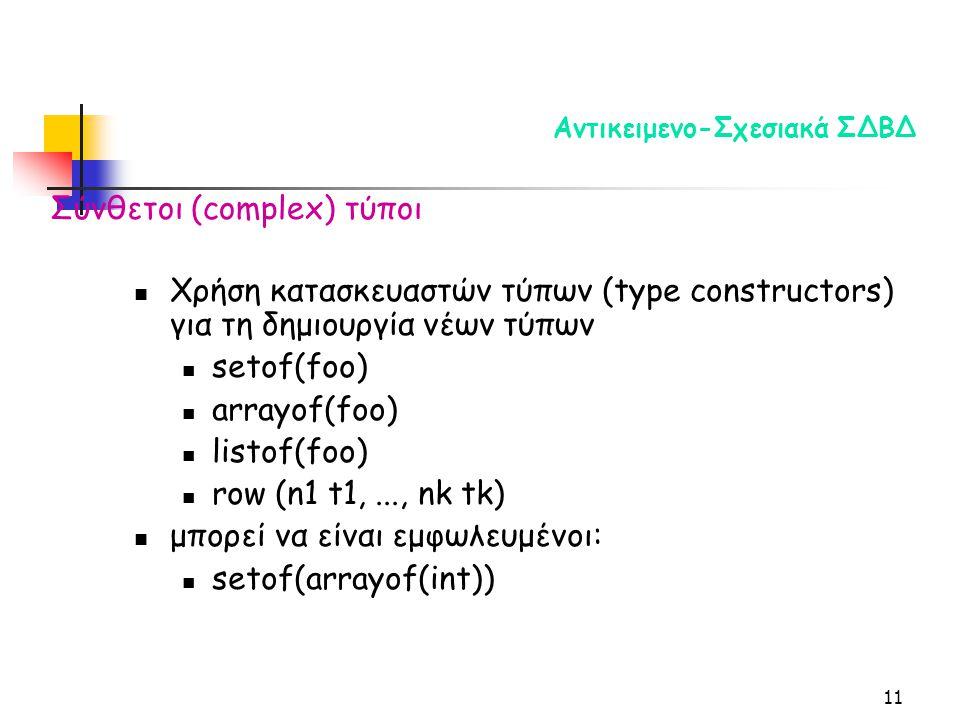11 Αντικειμενο-Σχεσιακά ΣΔΒΔ Χρήση κατασκευαστών τύπων (type constructors) για τη δημιουργία νέων τύπων setof(foo) arrayof(foo) listof(foo) row (n1 t1,..., nk tk) μπορεί να είναι εμφωλευμένοι: setof(arrayof(int)) Σύνθετοι (complex) τύποι