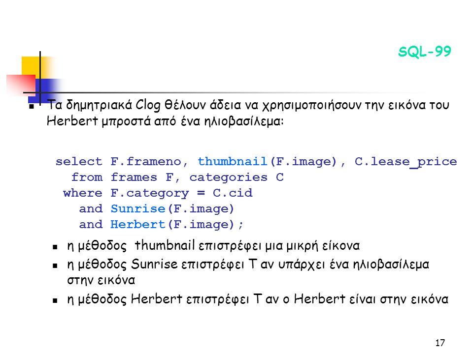17 SQL-99 Τα δημητριακά Clog θέλουν άδεια να χρησιμοποιήσουν την εικόνα του Herbert μπροστά από ένα ηλιοβασίλεμα: η μέθοδος thumbnail επιστρέφει μια μικρή είκονα η μέθοδος Sunrise επιστρέφει T αν υπάρχει ένα ηλιοβασίλεμα στην εικόνα η μέθοδος Herbert επιστρέφει T αν ο Herbert είναι στην εικόνα select F.frameno, thumbnail(F.image), C.lease_price from frames F, categories C where F.category = C.cid and Sunrise(F.image) and Herbert(F.image);
