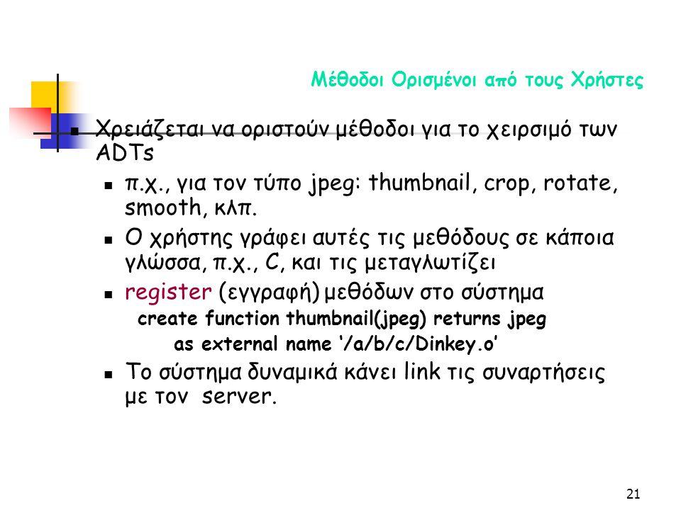 21 Μέθοδοι Ορισμένοι από τους Χρήστες Χρειάζεται να οριστούν μέθοδοι για το χειρσιμό των ADTs π.χ., για τον τύπο jpeg: thumbnail, crop, rotate, smooth, κλπ.
