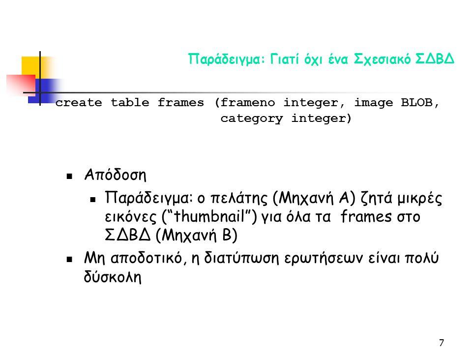 7 Παράδειγμα: Γιατί όχι ένα Σχεσιακό ΣΔΒΔ Απόδοση Παράδειγμα: ο πελάτης (Μηχανή A) ζητά μικρές εικόνες ( thumbnail ) για όλα τα frames στο ΣΔΒΔ (Μηχανή B) Μη αποδοτικό, η διατύπωση ερωτήσεων είναι πολύ δύσκολη create table frames (frameno integer, image BLOB, category integer)
