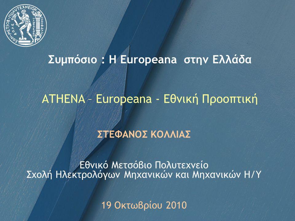 Συμπόσιο : Η Europeana στην Ελλάδα ATHENA – Europeana - Εθνική Προοπτική ΣΤΕΦΑΝΟΣ ΚΟΛΛΙΑΣ Εθνικό Μετσόβιο Πολυτεχνείο Σχολή Ηλεκτρολόγων Μηχανικών και Μηχανικών Η/Υ 19 Οκτωβρίου 2010