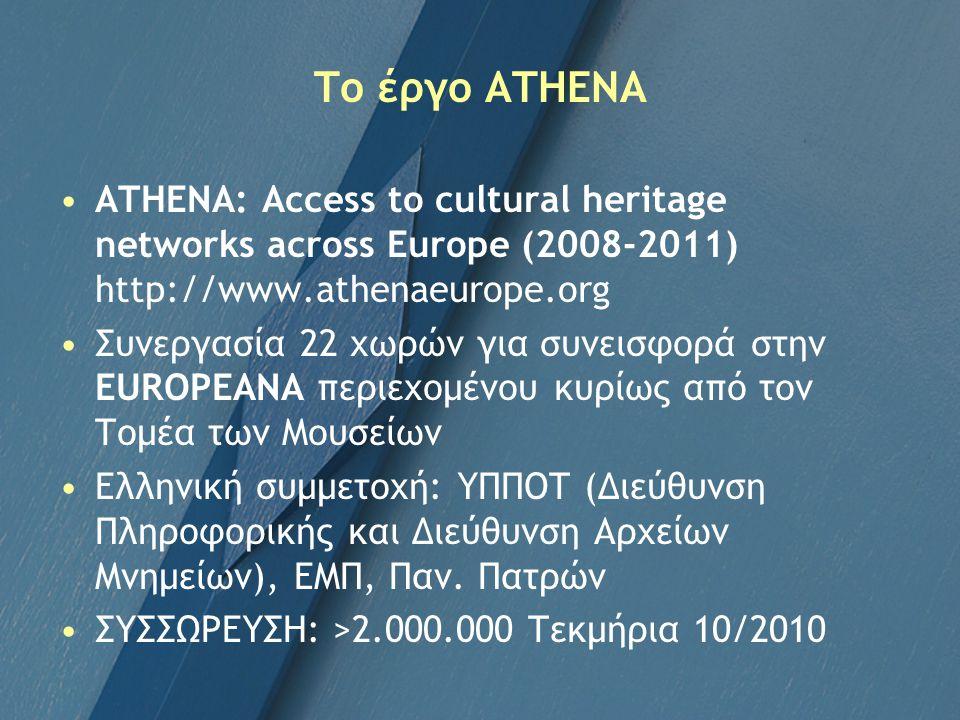 Το έργο ATHENA ATHENA: Access to cultural heritage networks across Europe (2008-2011) http://www.athenaeurope.org Συνεργασία 22 χωρών για συνεισφορά στην EUROPEANA περιεχομένου κυρίως από τον Τομέα των Μουσείων Ελληνική συμμετοχή: ΥΠΠΟΤ (Διεύθυνση Πληροφορικής και Διεύθυνση Αρχείων Μνημείων), ΕΜΠ, Παν.