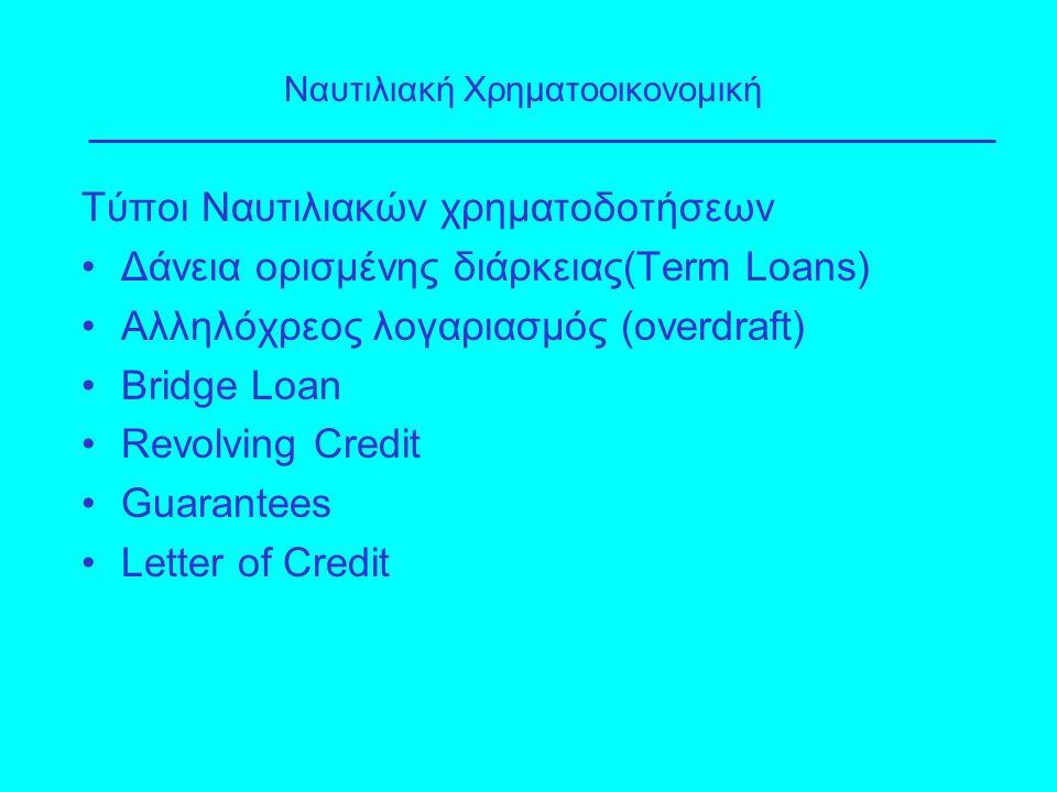 Τύποι Ναυτιλιακών χρηματοδοτήσεων Δάνεια ορισμένης διάρκειας(Term Loans) Αλληλόχρεος λογαριασμός (overdraft) Bridge Loan Revolving Credit Guarantees L