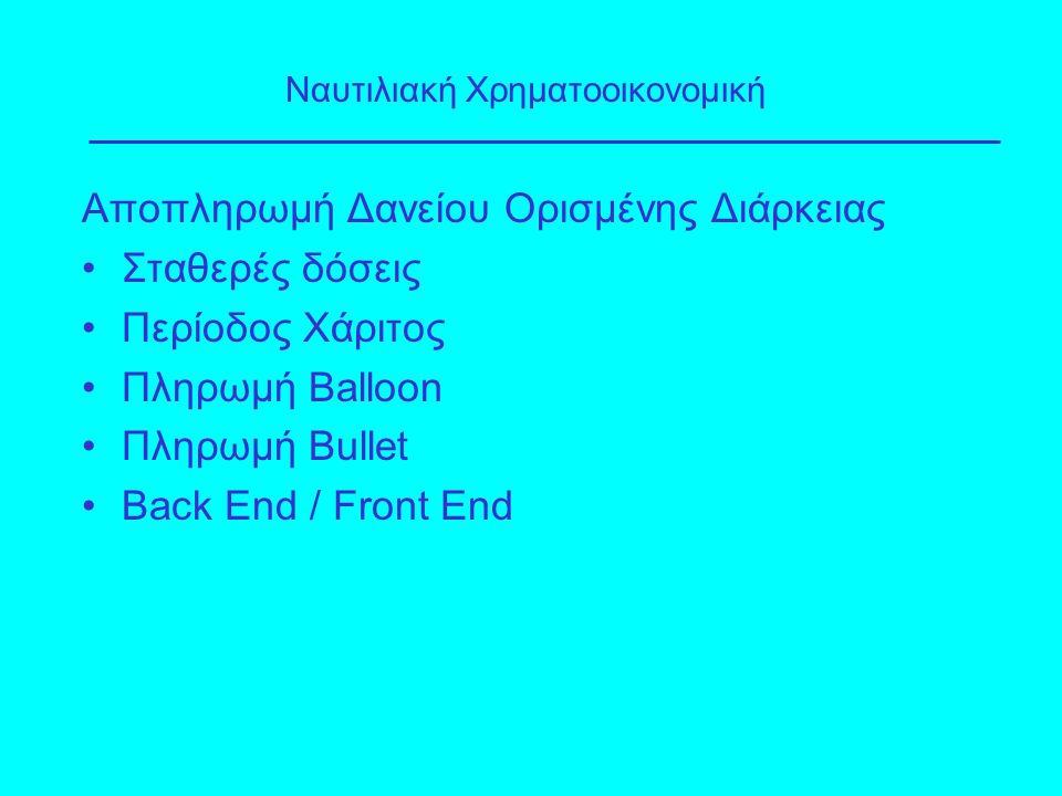 Αποπληρωμή Δανείου Ορισμένης Διάρκειας Σταθερές δόσεις Περίοδος Χάριτος Πληρωμή Balloon Πληρωμή Bullet Back End / Front End Ναυτιλιακή Χρηματοοικονομι
