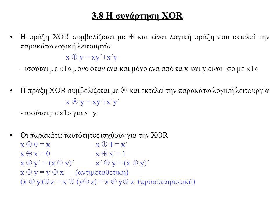 3.8 Η συνάρτηση XOR Η πράξη XOR συμβολίζεται με  και είναι λογική πράξη που εκτελεί την παρακάτω λογική λειτουργία x  y = xy´+x´y - ισούται με «1» μόνο όταν ένα και μόνο ένα από τα x και y είναι ίσο με «1» Η πράξη XOR συμβολίζεται με  και εκτελεί την παρακάτω λογική λειτουργία x  y = xy +x´y´ - ισούται με «1» για x=y.
