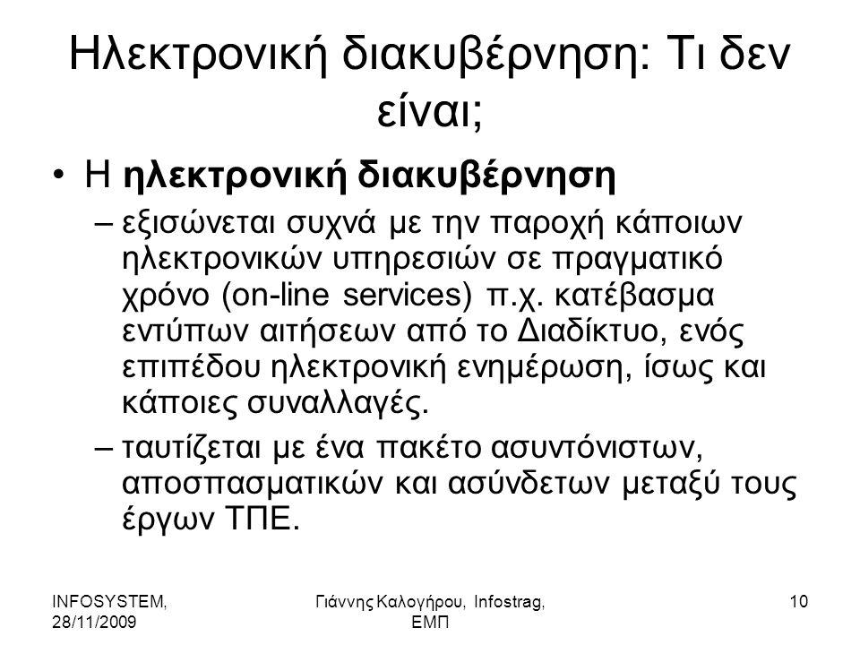 INFOSYSTEM, 28/11/2009 Γιάννης Καλογήρου, Infostrag, ΕΜΠ 10 Ηλεκτρονική διακυβέρνηση: Τι δεν είναι; Η ηλεκτρονική διακυβέρνηση –εξισώνεται συχνά με την παροχή κάποιων ηλεκτρονικών υπηρεσιών σε πραγματικό χρόνο (on-line services) π.χ.